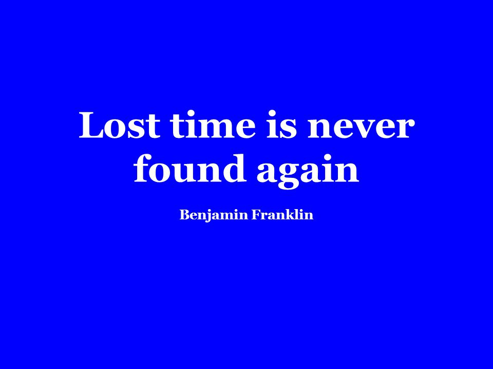 Lost time is never found again Benjamin Franklin