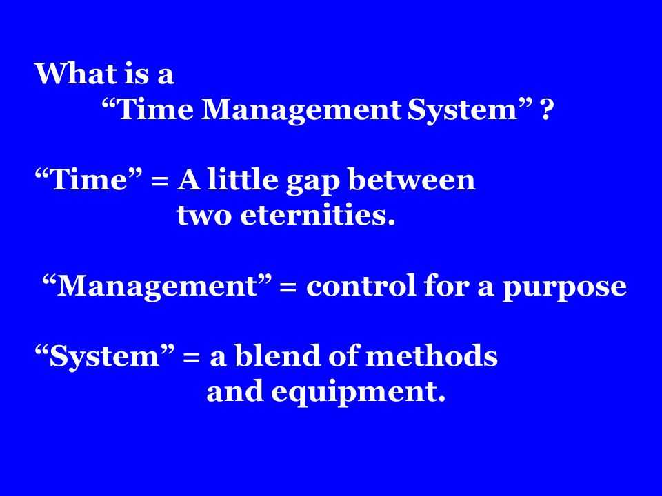 What is a Time Management System . Time = A little gap between two eternities.