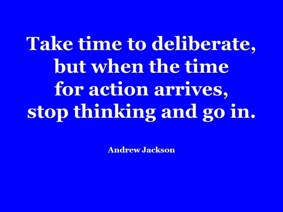 Take time to deliberate, but when the time for action arrives, stop thinking and go in.
