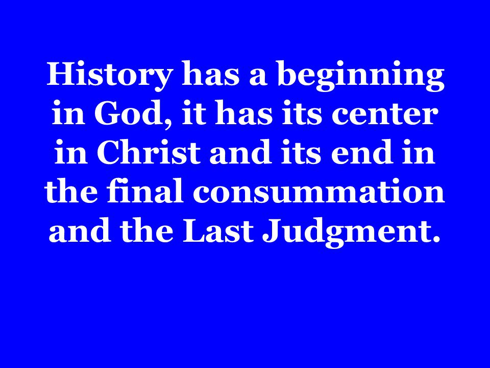 History has a beginning in God, it has its center in Christ and its end in the final consummation and the Last Judgment.