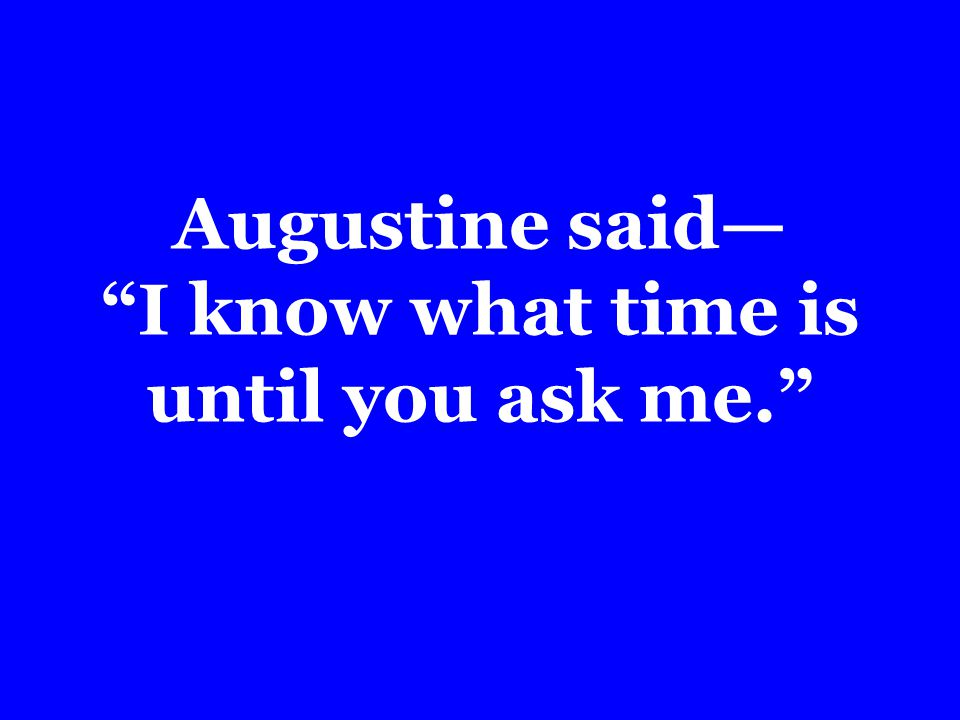 Augustine said I know what time is until you ask me.