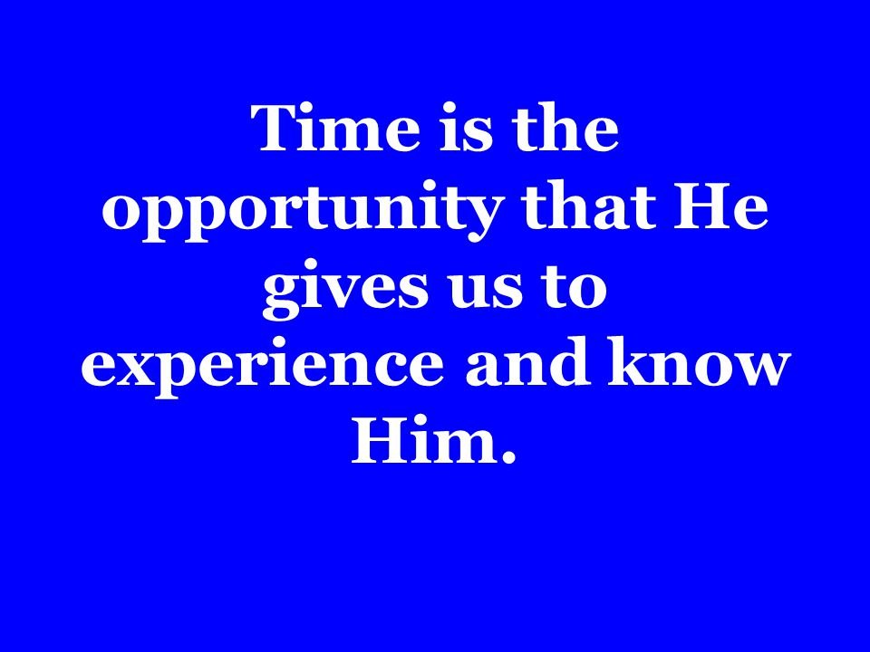 Time is the opportunity that He gives us to experience and know Him.
