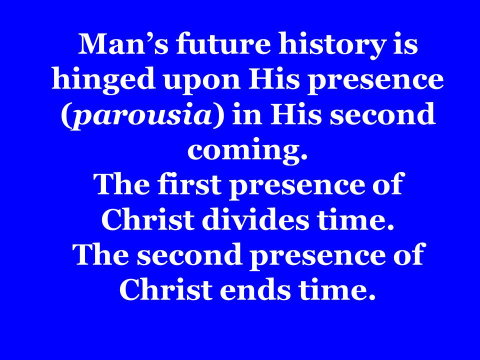 Mans future history is hinged upon His presence (parousia) in His second coming.
