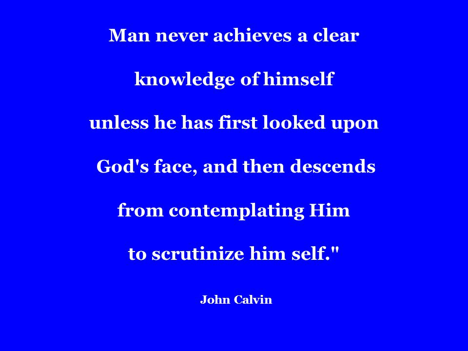 Man never achieves a clear knowledge of himself unless he has first looked upon God s face, and then descends from contemplating Him to scrutinize him self. John Calvin