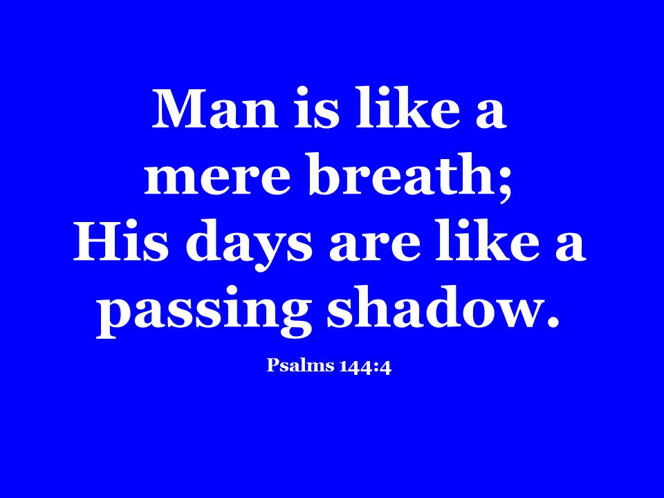 Man is like a mere breath; His days are like a passing shadow. Psalms 144:4