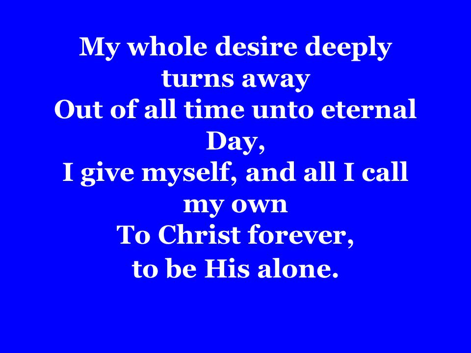 My whole desire deeply turns away Out of all time unto eternal Day, I give myself, and all I call my own To Christ forever, to be His alone.