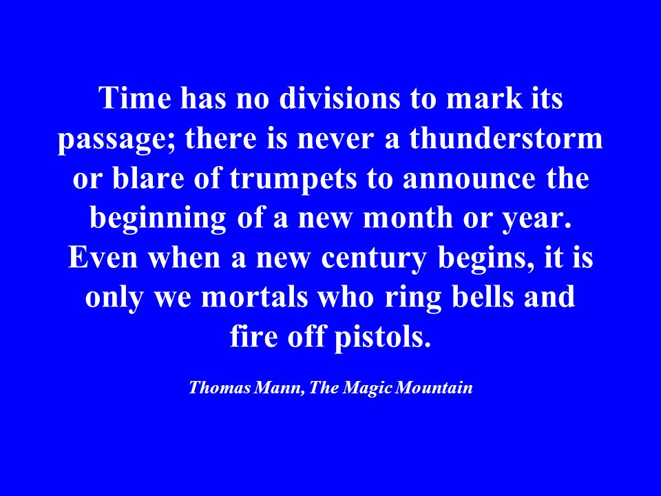 Time has no divisions to mark its passage; there is never a thunderstorm or blare of trumpets to announce the beginning of a new month or year.