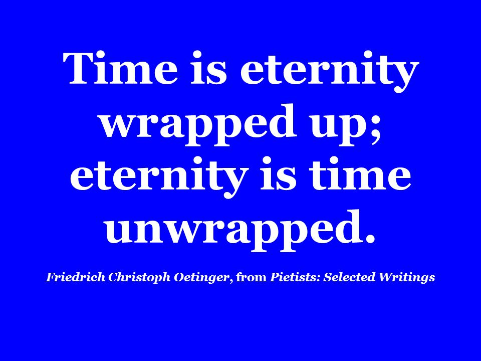 Time is eternity wrapped up; eternity is time unwrapped.