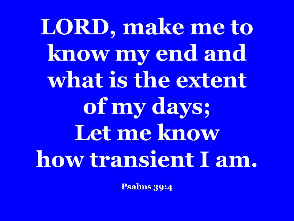 LORD, make me to know my end and what is the extent of my days; Let me know how transient I am.