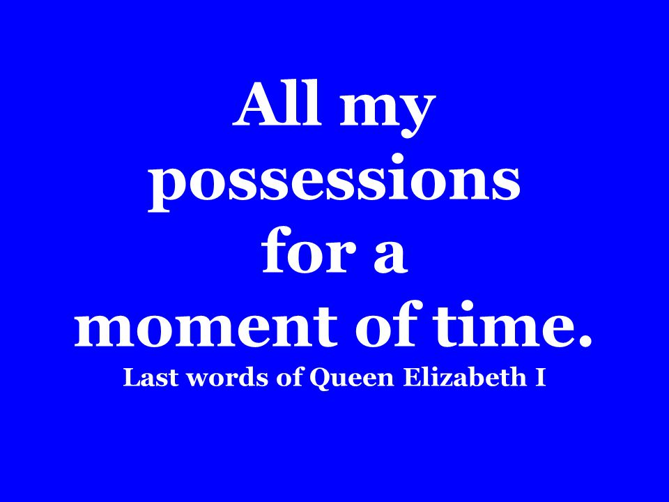 All my possessions for a moment of time. Last words of Queen Elizabeth I