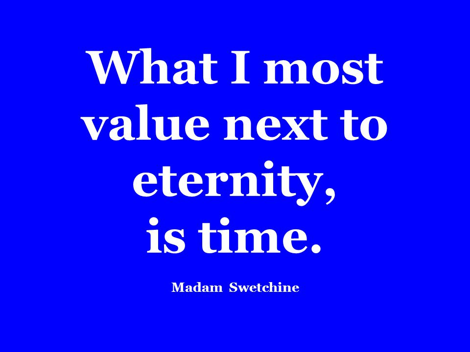 What I most value next to eternity, is time. Madam Swetchine