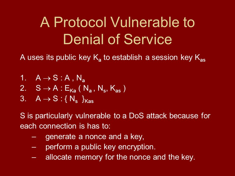 A Protocol Vulnerable to Denial of Service A uses its public key K a to establish a session key K as 1.A S : A, N a 2.S A : E Ka ( N a, N s, K as ) 3.A S : { N s } Kas S is particularly vulnerable to a DoS attack because for each connection is has to: –generate a nonce and a key, –perform a public key encryption.