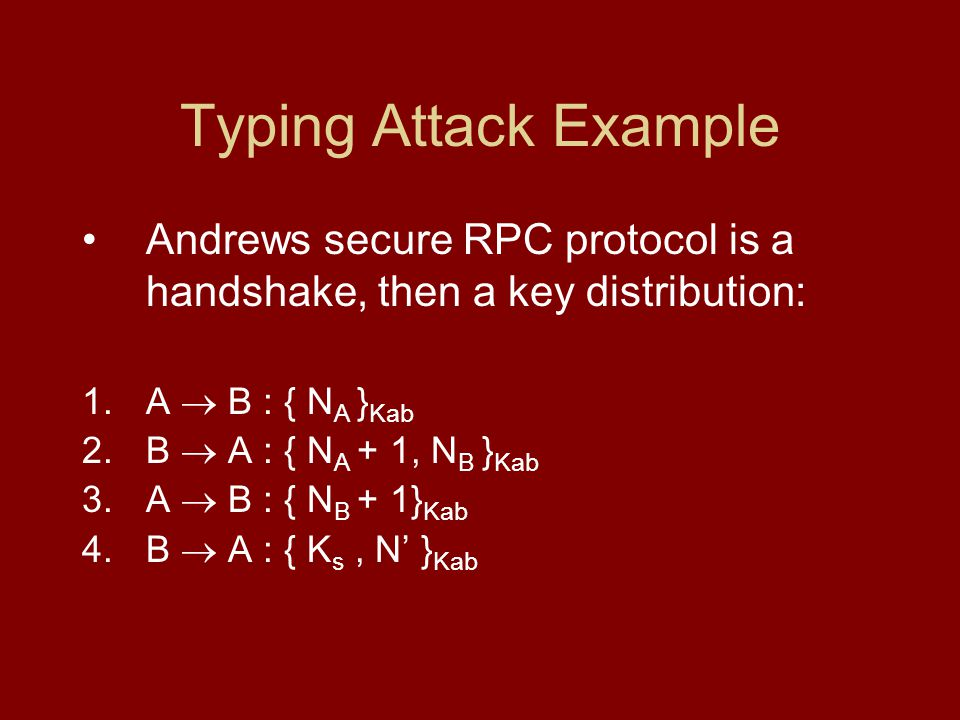 Typing Attack Example Andrews secure RPC protocol is a handshake, then a key distribution: 1.A B : { N A } Kab 2.B A : { N A + 1, N B } Kab 3.A B : { N B + 1} Kab 4.B A : { K s, N } Kab