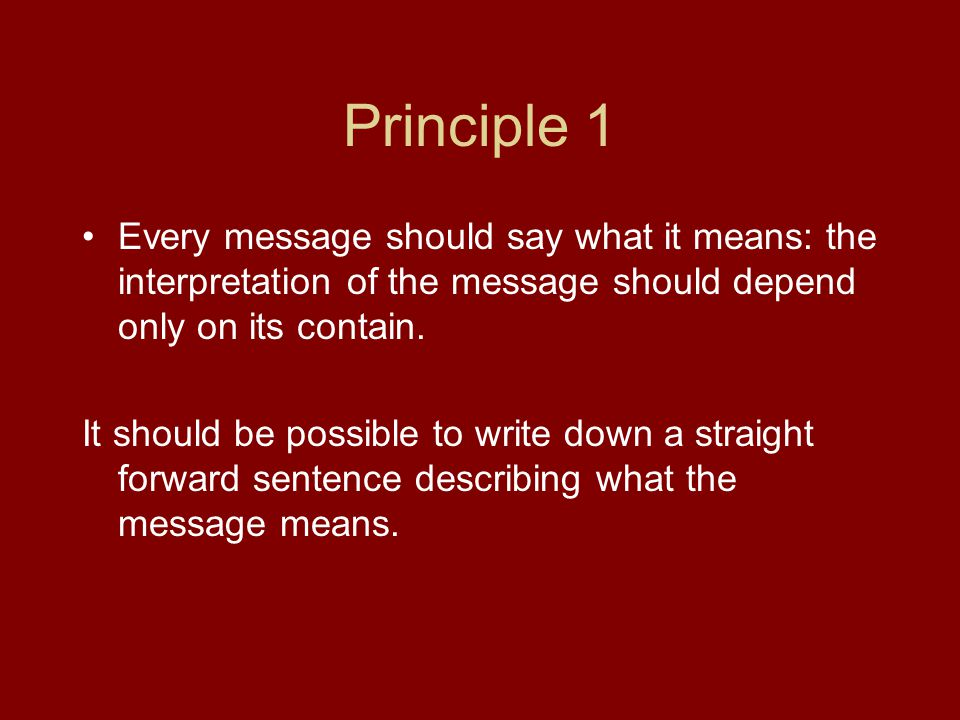 Principle 1 Every message should say what it means: the interpretation of the message should depend only on its contain.