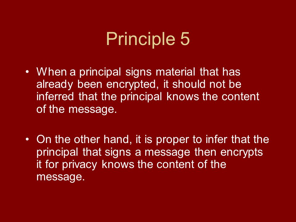 Principle 5 When a principal signs material that has already been encrypted, it should not be inferred that the principal knows the content of the message.