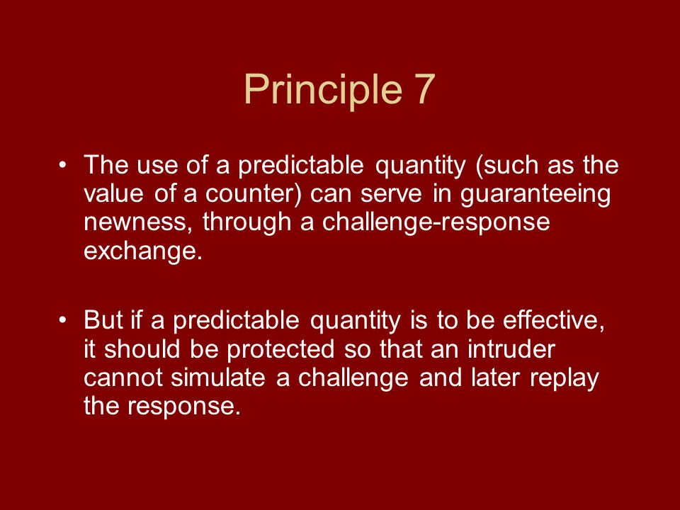 Principle 7 The use of a predictable quantity (such as the value of a counter) can serve in guaranteeing newness, through a challenge-response exchange.