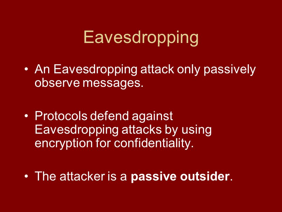 Eavesdropping An Eavesdropping attack only passively observe messages.