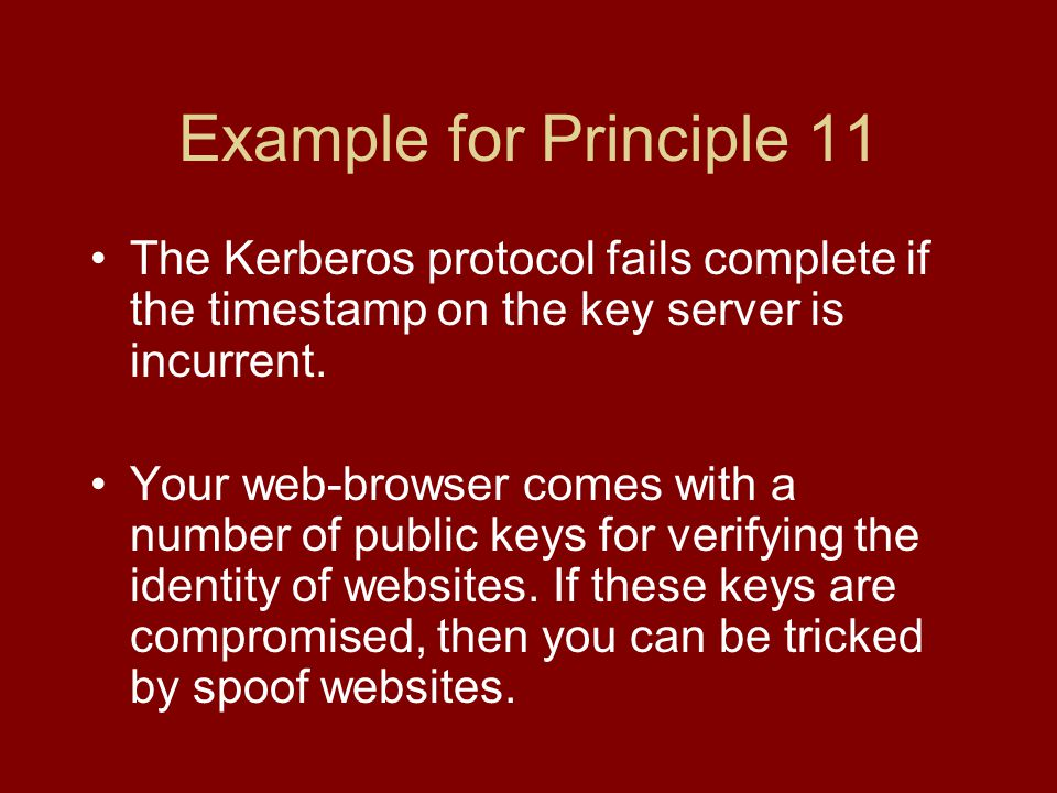 Example for Principle 11 The Kerberos protocol fails complete if the timestamp on the key server is incurrent.