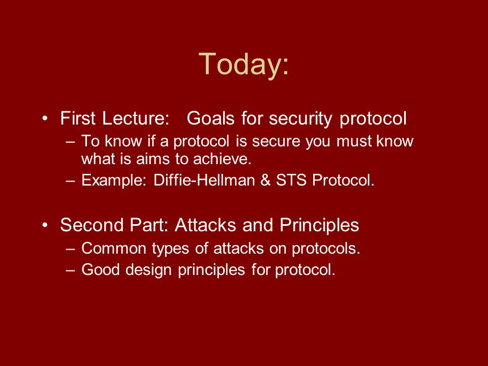 Today: First Lecture: Goals for security protocol –To know if a protocol is secure you must know what is aims to achieve.