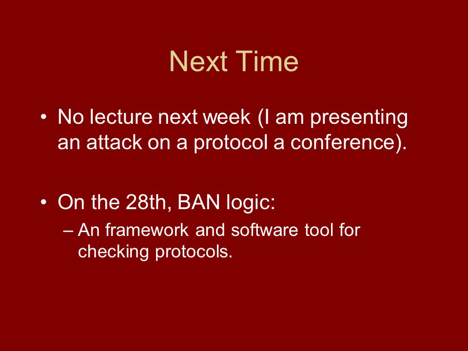 Next Time No lecture next week (I am presenting an attack on a protocol a conference).