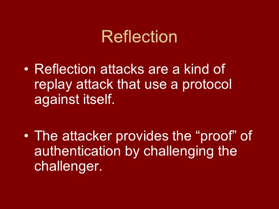 Reflection Reflection attacks are a kind of replay attack that use a protocol against itself.