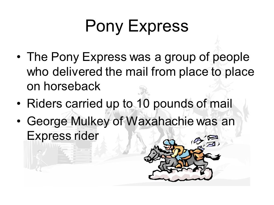 Pony Express The Pony Express was a group of people who delivered the mail from place to place on horseback Riders carried up to 10 pounds of mail George Mulkey of Waxahachie was an Express rider