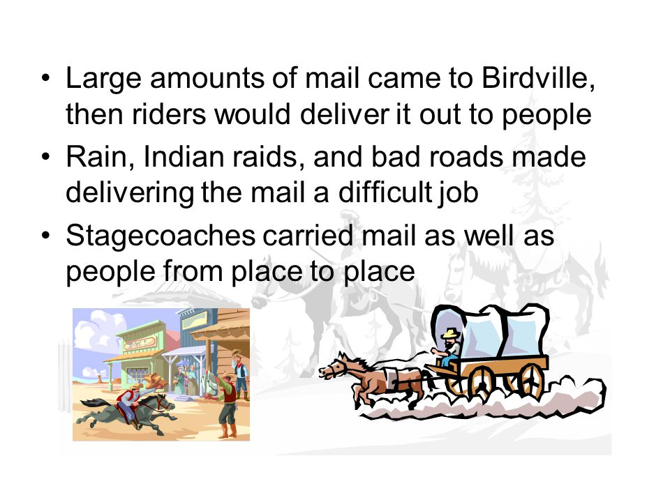 Large amounts of mail came to Birdville, then riders would deliver it out to people Rain, Indian raids, and bad roads made delivering the mail a difficult job Stagecoaches carried mail as well as people from place to place