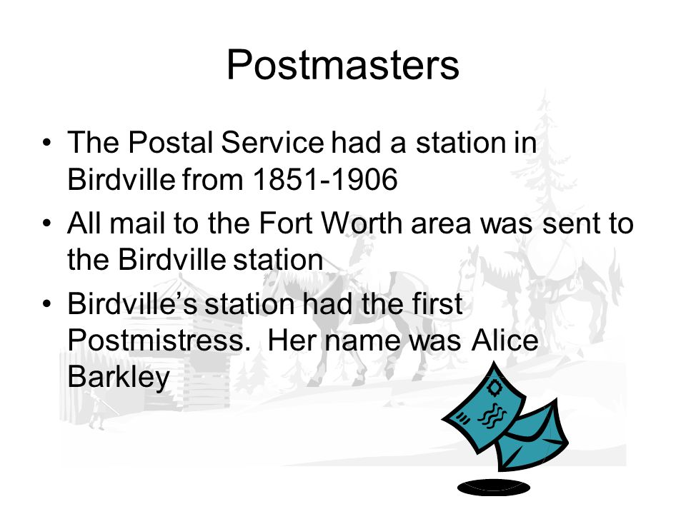 Postmasters The Postal Service had a station in Birdville from 1851-1906 All mail to the Fort Worth area was sent to the Birdville station Birdvilles station had the first Postmistress.