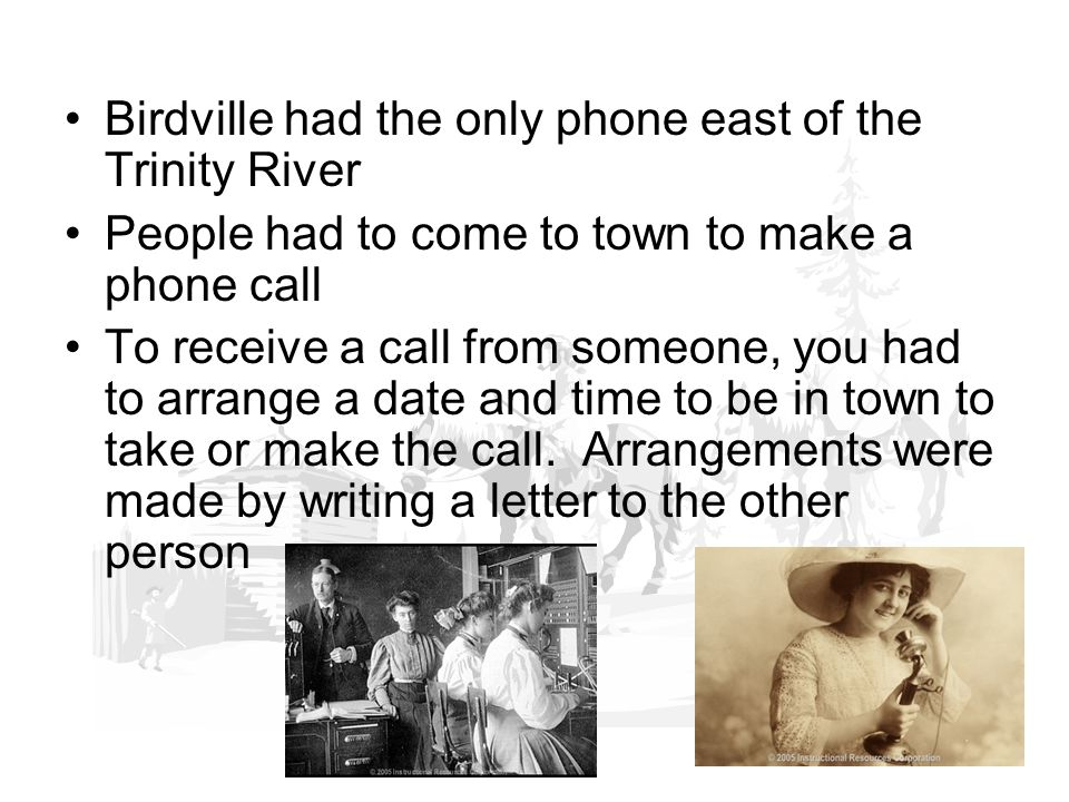 Birdville had the only phone east of the Trinity River People had to come to town to make a phone call To receive a call from someone, you had to arrange a date and time to be in town to take or make the call.