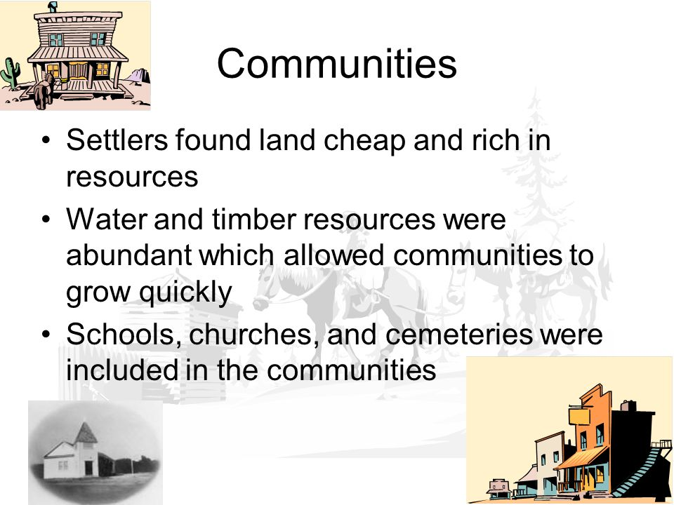 Settlers found land cheap and rich in resources Water and timber resources were abundant which allowed communities to grow quickly Schools, churches, and cemeteries were included in the communities Communities