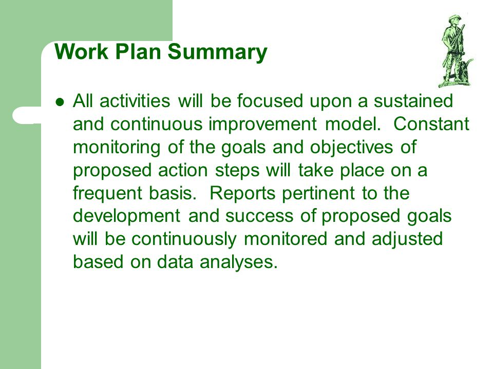 Work Plan Summary All activities will be focused upon a sustained and continuous improvement model. Constant monitoring of the goals and objectives of