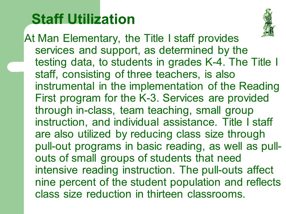 Staff Utilization At Man Elementary, the Title I staff provides services and support, as determined by the testing data, to students in grades K-4. Th