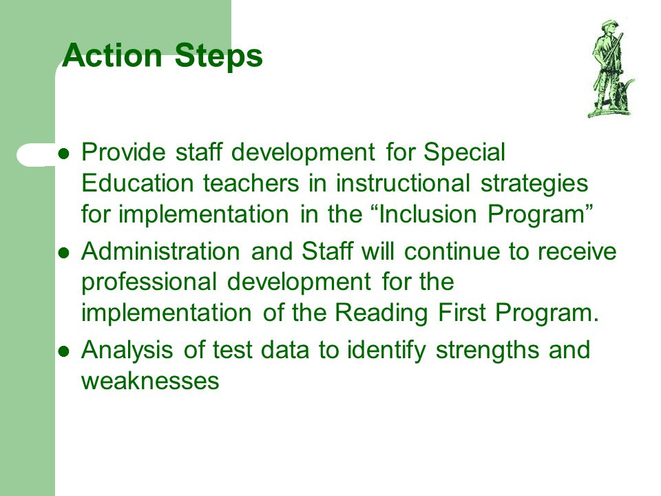 Action Steps Schedule grade level or subject areas collaboration time Provide staff with professional development targeting Differentiated Instruction Provide before or after school tutoring for identified low achieving students in third and fourth grade.