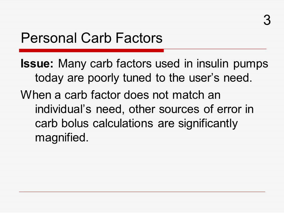 Personal Carb Factors Issue: Many carb factors used in insulin pumps today are poorly tuned to the users need. When a carb factor does not match an in