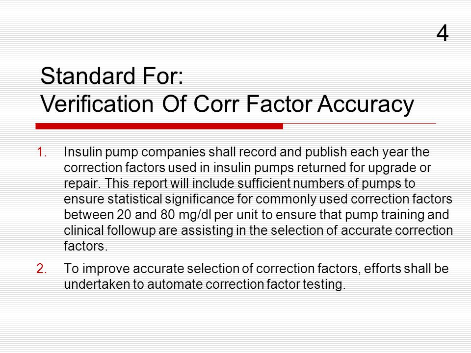 Standard For: Verification Of Corr Factor Accuracy 4 1.Insulin pump companies shall record and publish each year the correction factors used in insulin pumps returned for upgrade or repair.