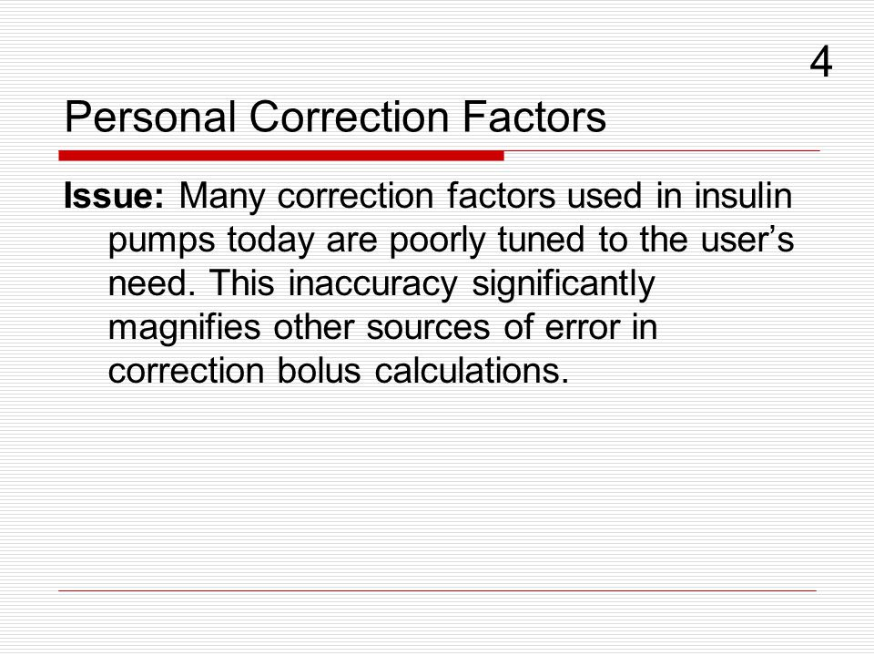Personal Correction Factors Issue: Many correction factors used in insulin pumps today are poorly tuned to the users need. This inaccuracy significant