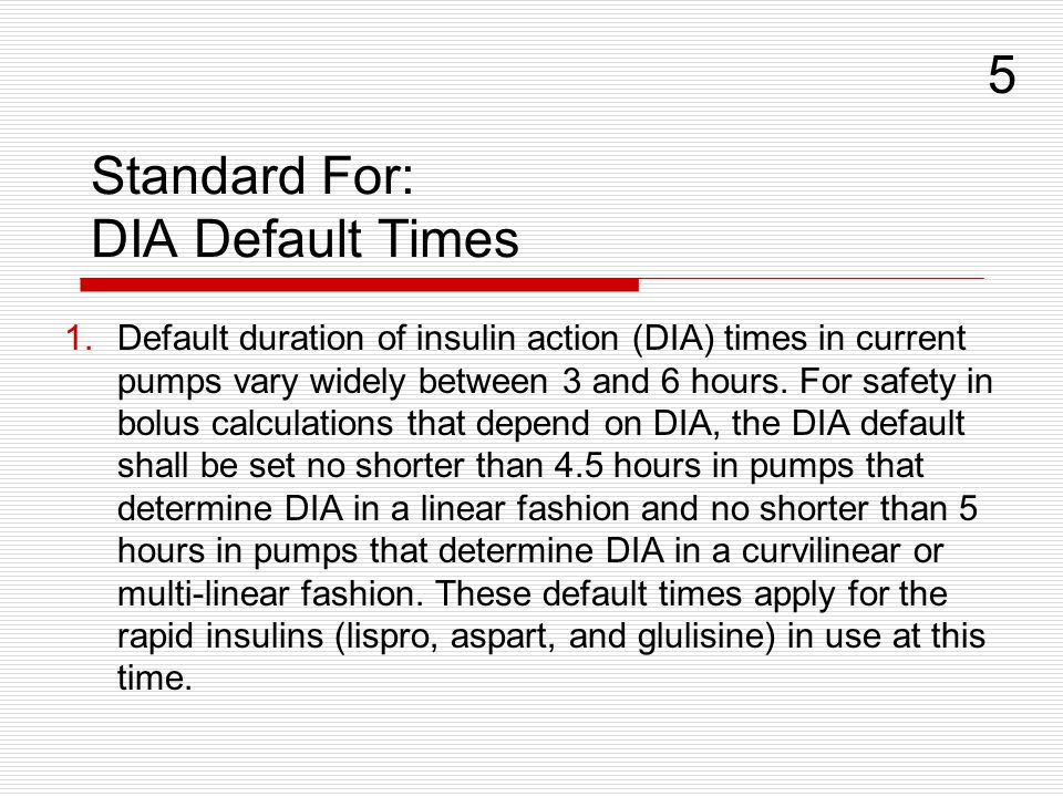 Standard For: DIA Default Times 1.Default duration of insulin action (DIA) times in current pumps vary widely between 3 and 6 hours. For safety in bol