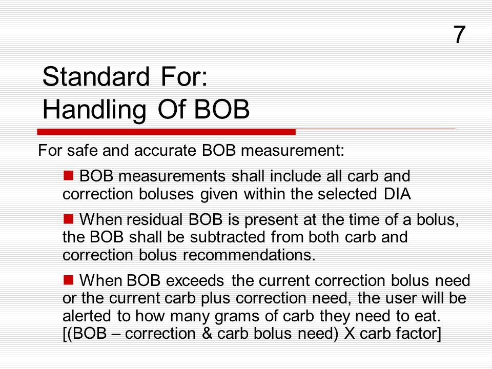 Standard For: Handling Of BOB For safe and accurate BOB measurement: BOB measurements shall include all carb and correction boluses given within the selected DIA When residual BOB is present at the time of a bolus, the BOB shall be subtracted from both carb and correction bolus recommendations.