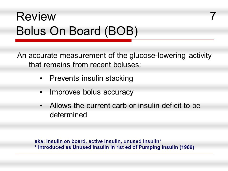 Review Bolus On Board (BOB) An accurate measurement of the glucose-lowering activity that remains from recent boluses: Prevents insulin stacking Impro