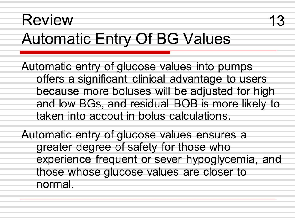 Review Automatic Entry Of BG Values Automatic entry of glucose values into pumps offers a significant clinical advantage to users because more boluses
