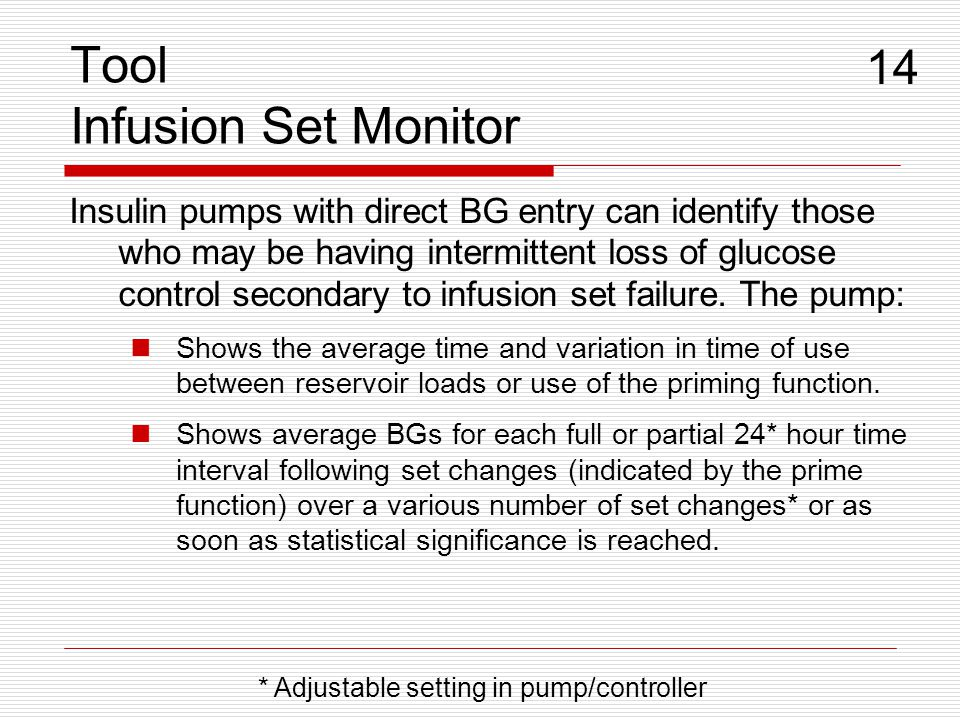 Tool Infusion Set Monitor Insulin pumps with direct BG entry can identify those who may be having intermittent loss of glucose control secondary to infusion set failure.