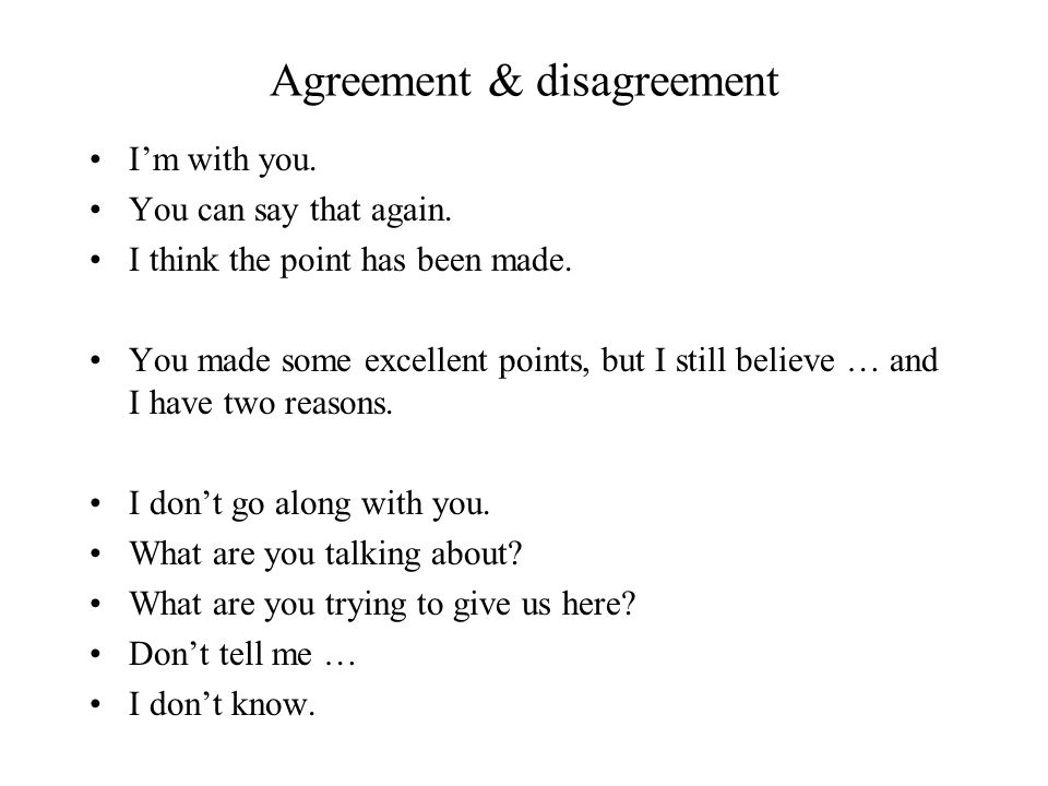 Agreement & disagreement Im with you. You can say that again. I think the point has been made. You made some excellent points, but I still believe … a