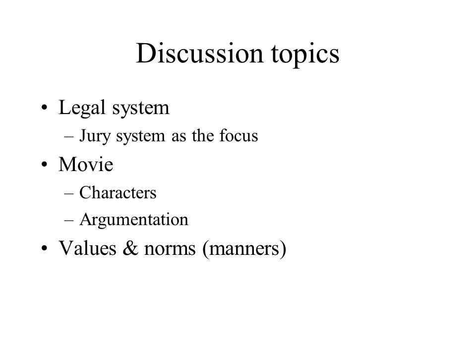 Discussion topics Legal system –Jury system as the focus Movie –Characters –Argumentation Values & norms (manners)