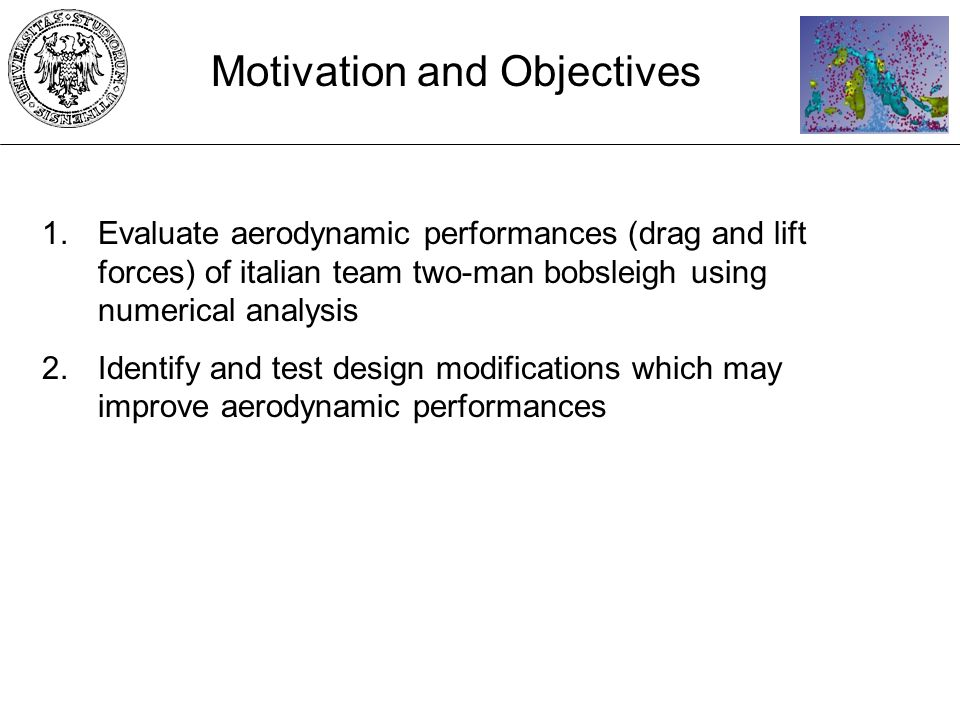 1.Evaluate aerodynamic performances (drag and lift forces) of italian team two-man bobsleigh using numerical analysis 2.Identify and test design modifications which may improve aerodynamic performances Motivation and Objectives