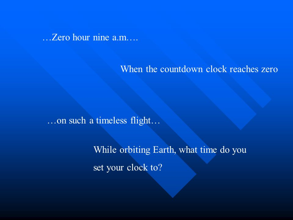 …Zero hour nine a.m…. When the countdown clock reaches zero …on such a timeless flight… While orbiting Earth, what time do you set your clock to?