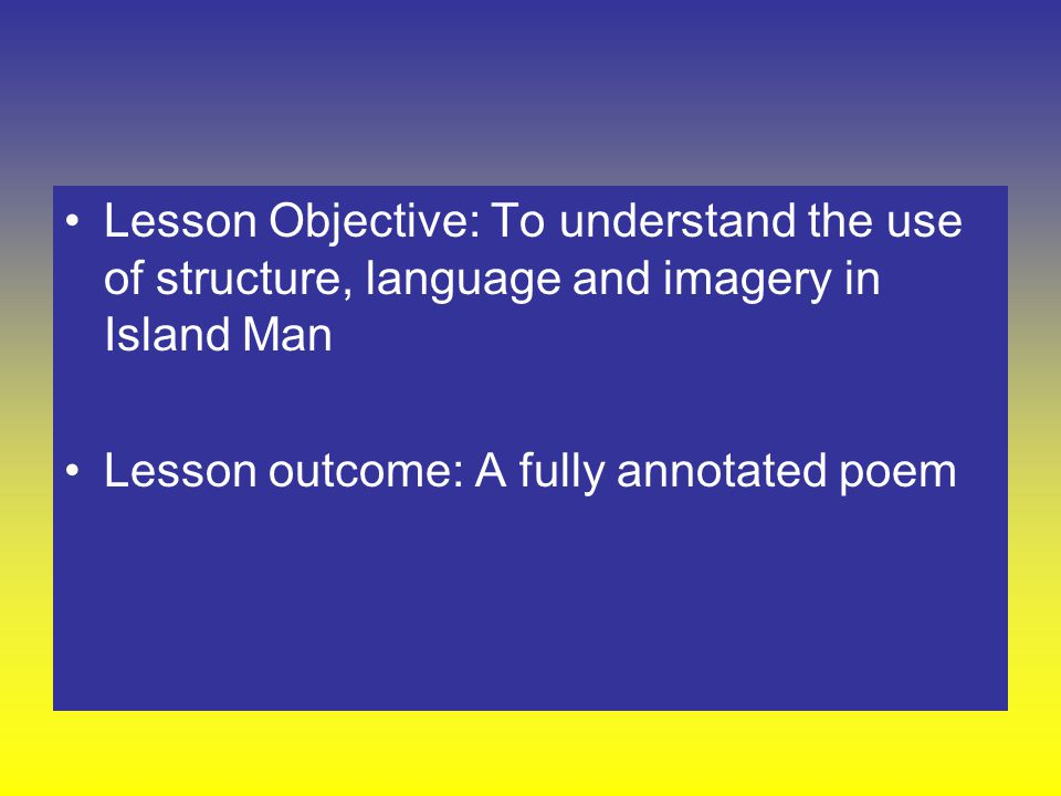 Lesson Objective: To understand the use of structure, language and imagery in Island Man Lesson outcome: A fully annotated poem