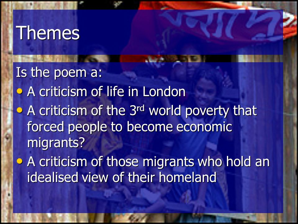 Themes Is the poem a: A criticism of life in London A criticism of life in London A criticism of the 3 rd world poverty that forced people to become e