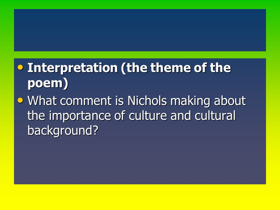 Interpretation (the theme of the poem) Interpretation (the theme of the poem) What comment is Nichols making about the importance of culture and cultu