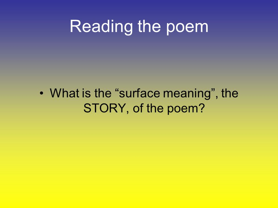 Reading the poem What is the surface meaning, the STORY, of the poem?