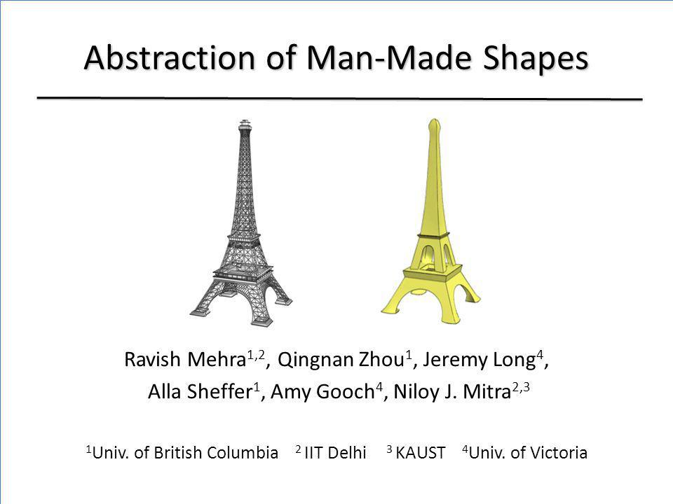 Abstraction of Man-Made Shapes Ravish Mehra 1,2, Qingnan Zhou 1, Jeremy Long 4, Alla Sheffer 1, Amy Gooch 4, Niloy J. Mitra 2,3 1 Univ. of British Col